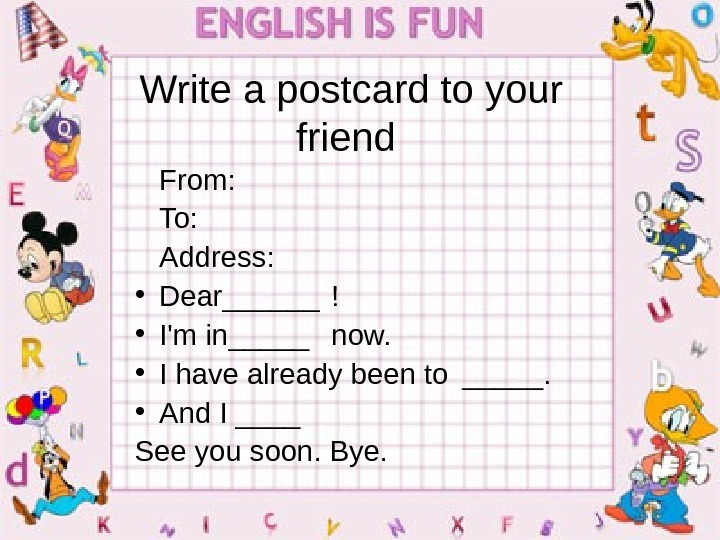 Write a postcard to your friend  From: To: Address :  • Dear