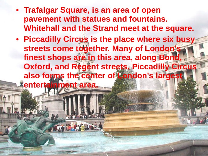 • Trafalgar Square, is an area of open pavement with statues and fountains.