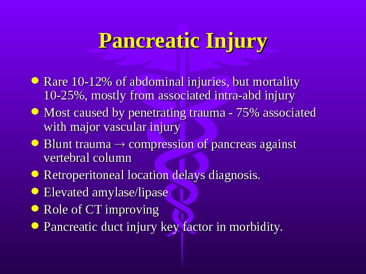 Pancreatic Injury Rare 10-12% of abdominal injuries, but mortality 10-25%, mostly from associated intra-abd injury