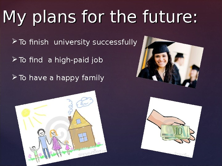 My plans for the future:  To finish university successfully  To find a high-paid job
