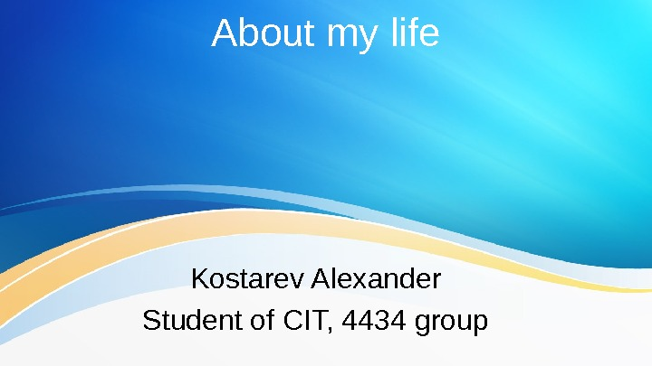 About my life Kostarev Alexander Student of CIT, 4434 group