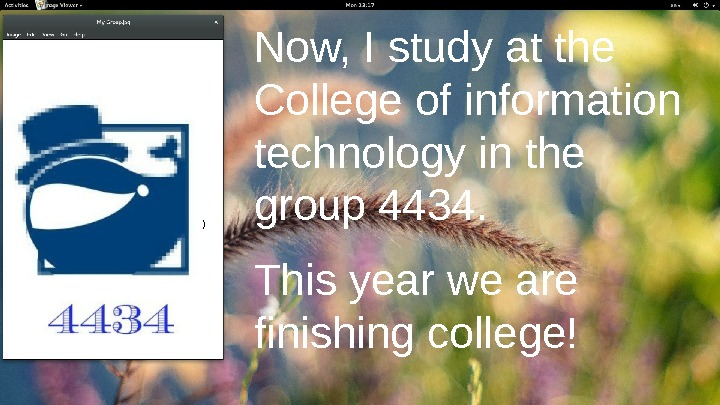 ) Now, I study at the College of information technology in the group 4434.  This