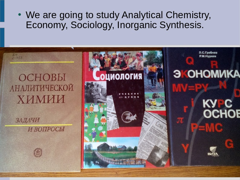 We are going to study Analytical Chemistry,  Economy, Sociology, Inorganic Synthesis.