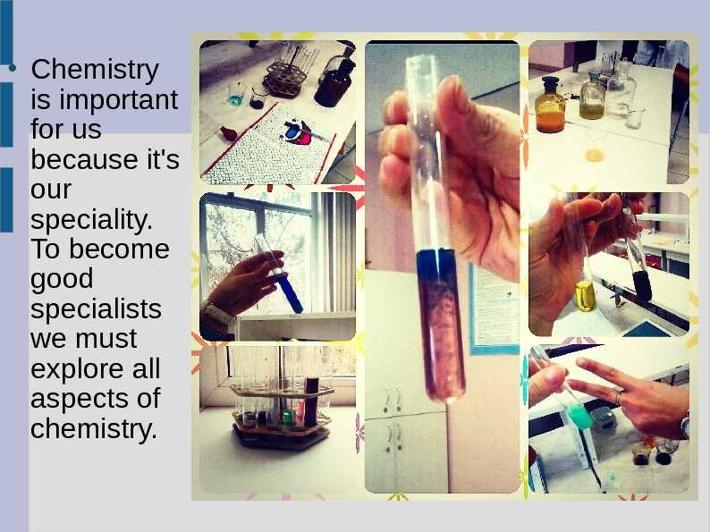 Chemistry is important for us because it's our speciality.  To become good specialists we