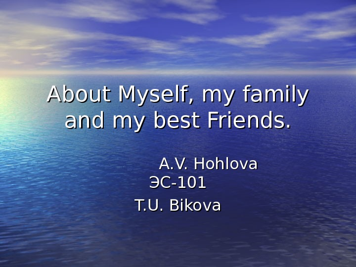 About Myself, my family and my best Friends. A. V. Hohlova  ЭС-101 T. U.