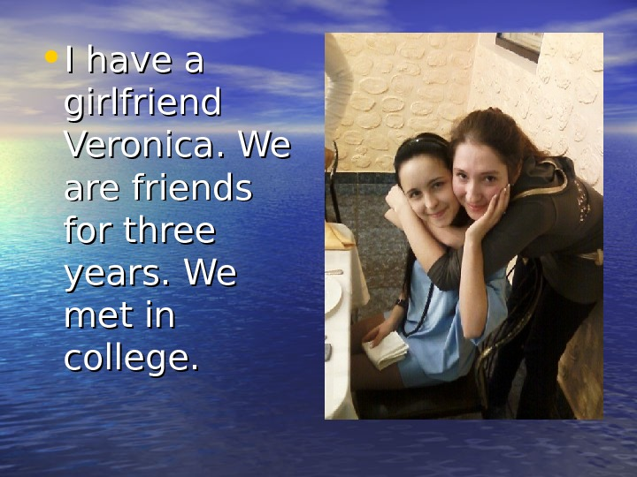 • I have a girlfriend Veronica. We are friends for three years.  We