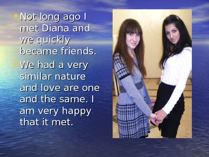 • Not long ago I met Diana and we quickly became friends.  •