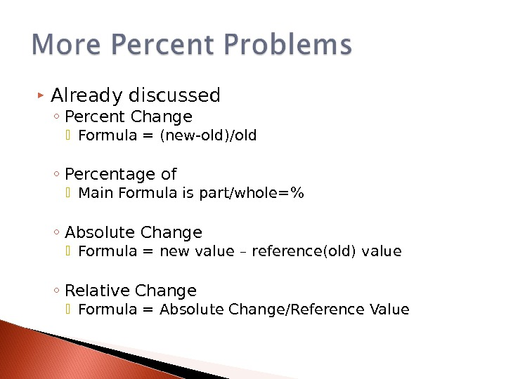 Already discussed ◦ Percent Change  Formula = (new-old)/old ◦ Percentage of Main Formula is