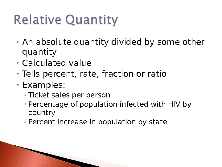 An absolute quantity divided by some other quantity Calculated value Tells percent, rate, fraction or