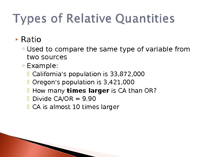 Ratio ◦ Used to compare the same type of variable from two sources ◦ Example: