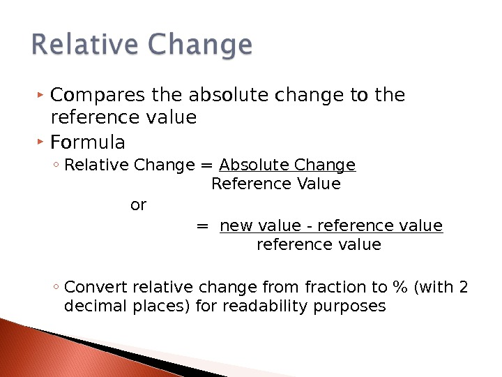 Compares the absolute change to the reference value Formula ◦ Relative Change = Absolute Change