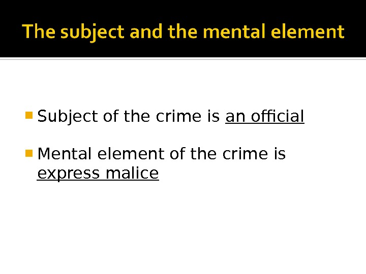 Subject of the crime is an official Mental element of the crime is express malice