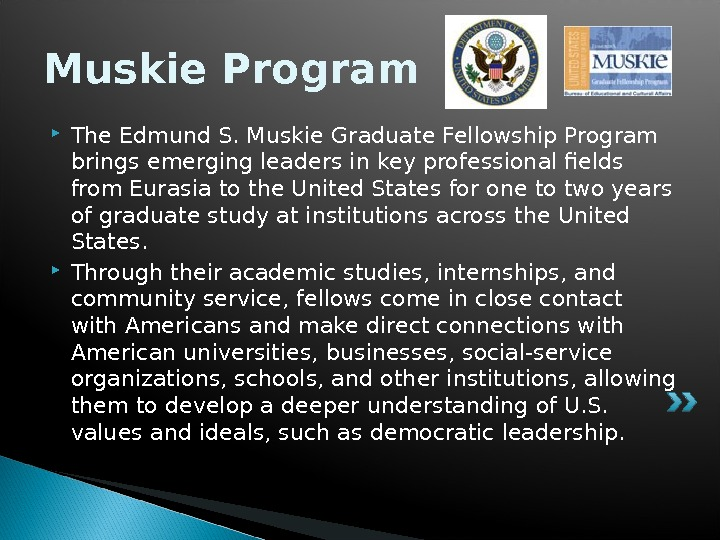Muskie Program The Edmund S. Muskie Graduate Fellowship Program brings emerging leaders in key professional fields