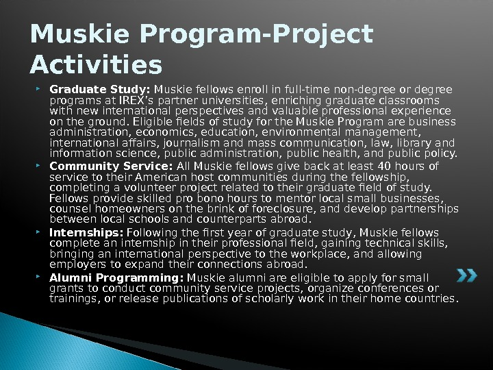 Muskie Program-Project Activities Graduate Study: Muskie fellows enroll in full-time non-degree or degree programs at IREX's