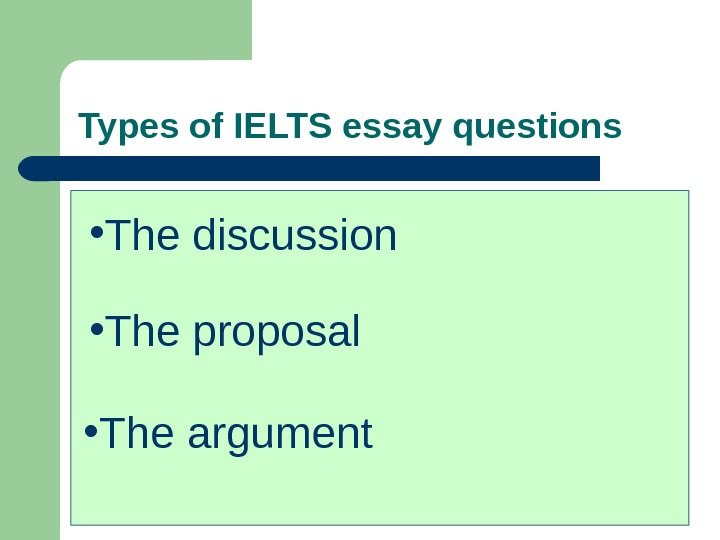 Types of IELTS essay questions • The discussion • The proposal • The argument