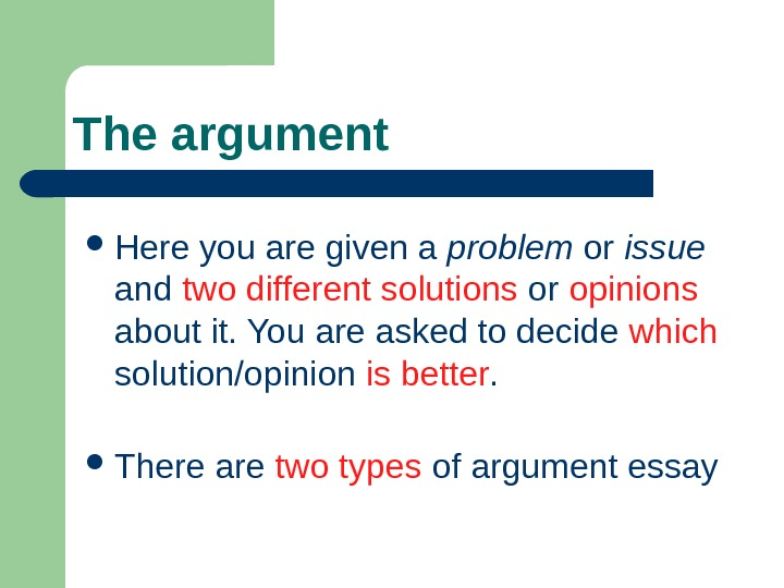 The argument Here you are given a problem or issue and two different solutions