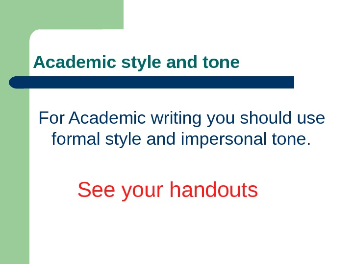 Academic style and tone For Academic writing you should use formal style and impersonal