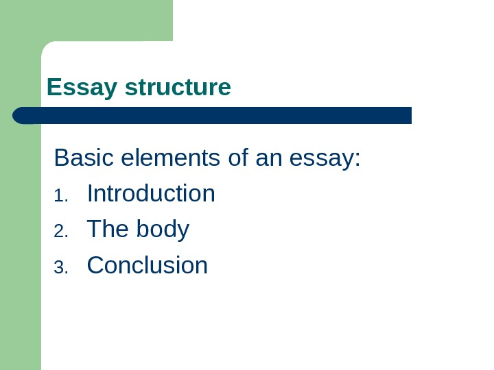 Essay structure Basic elements of an essay: 1. Introduction 2. The body 3. Conclusion