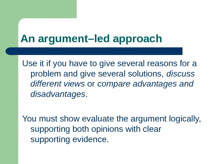 An argument–led approach Use it if you have to give several reasons for a