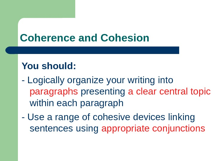 Coherence and Cohesion You should: - Logically organize your writing into  paragraphs presenting