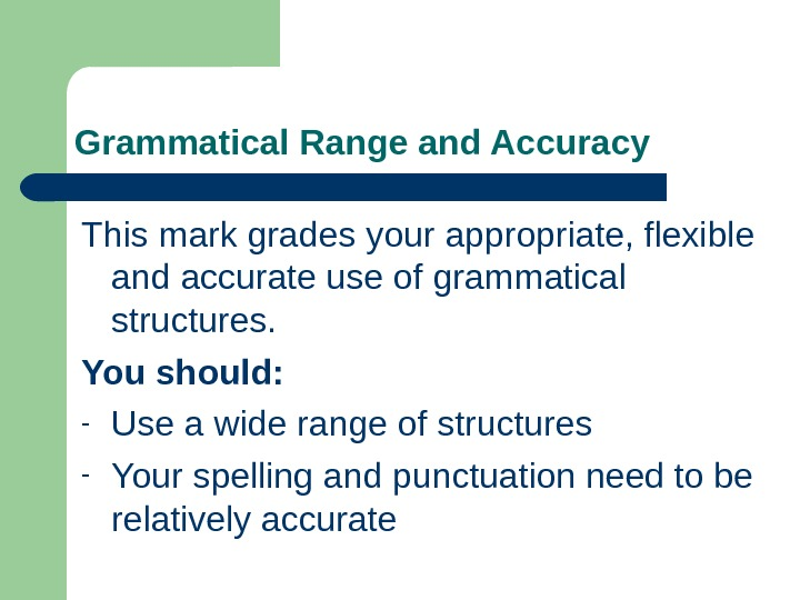 Grammatical Range and Accuracy This mark grades your appropriate, flexible and accurate use of