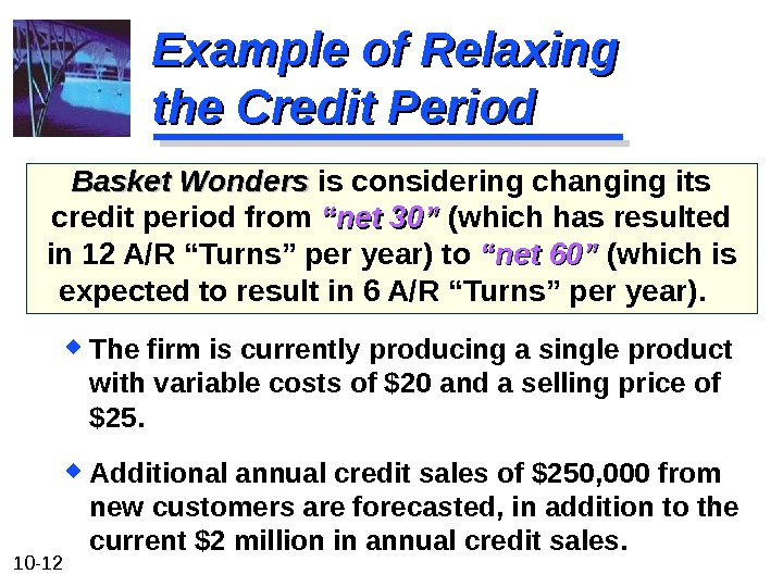10 - 12 Example of Relaxing the Credit Period Basket Wonders is considering changing its credit