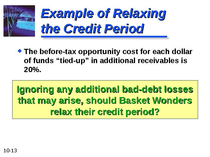 10 - 13 Example of Relaxing the Credit Period The before-tax opportunity cost for each dollar