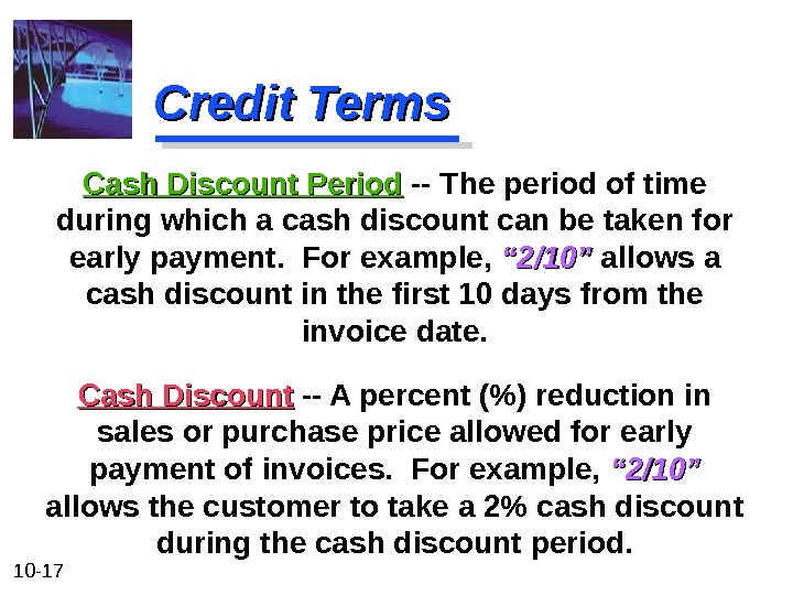 10 - 17 Credit Terms Cash Discount -- A percent () reduction in sales or purchase