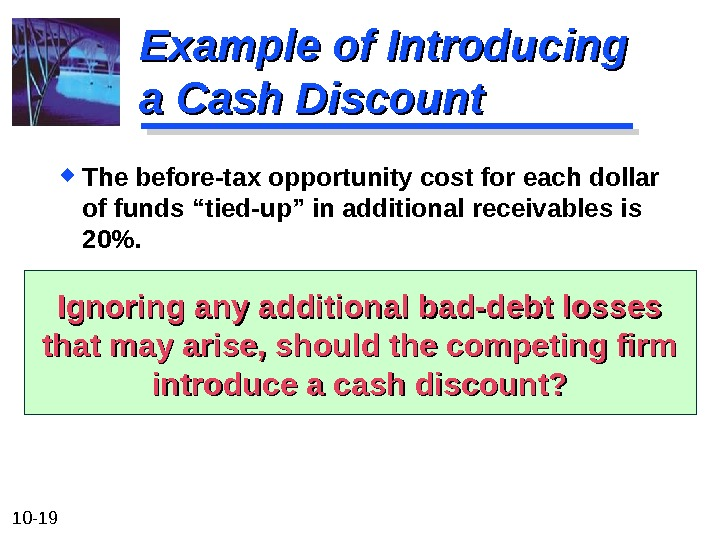 "10 - 19 The before-tax opportunity cost for each dollar of funds ""tied-up"" in additional receivables"