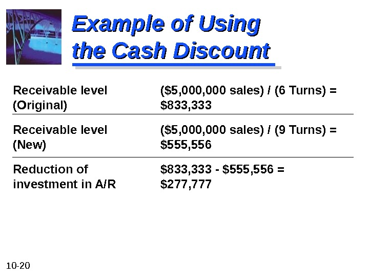 10 - 20 Example of Using the Cash Discount Receivable level ($5, 000 sales) / (6