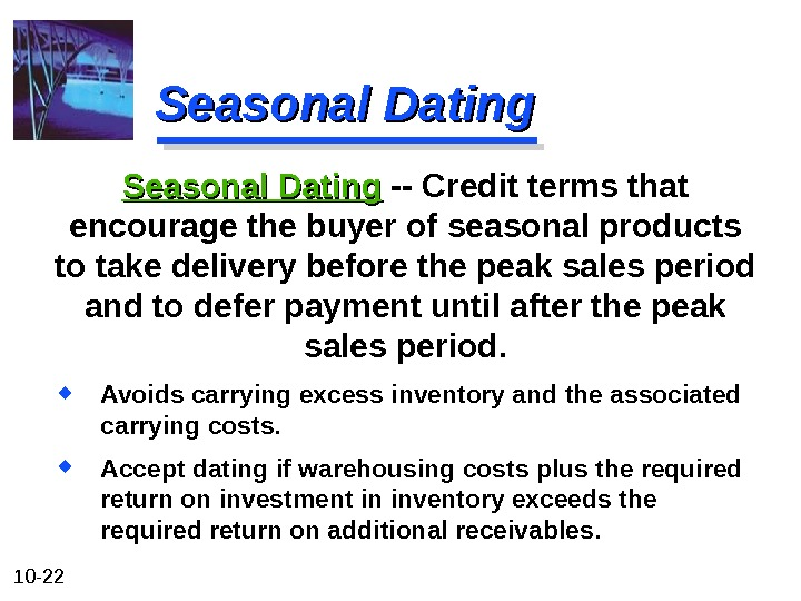 10 - 22 Seasonal Dating Avoids carrying excess inventory and the associated carrying costs.  Accept