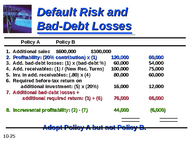 10 - 25 Default Risk and Bad-Debt Losses Policy A Policy B  1.  Additional