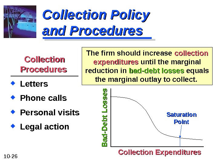 10 - 26 Collection Policy and Procedures The firm should increase collection expenditures until the marginal