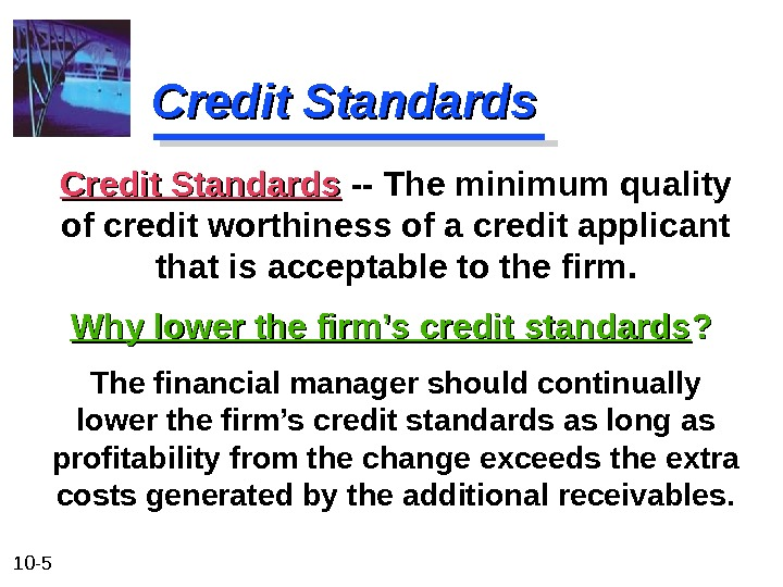 10 - 5 Credit Standards The financial manager should continually lower the firm's credit standards as