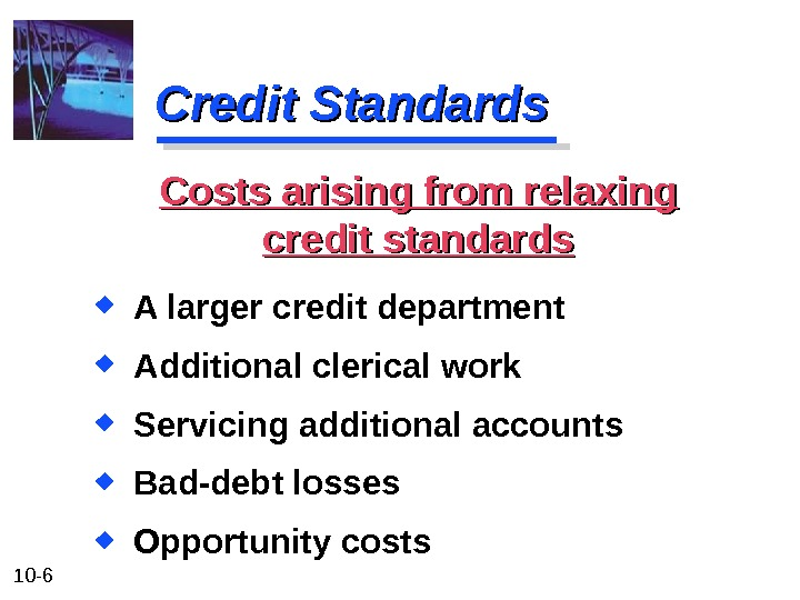 10 - 6 Credit Standards A larger credit department Additional clerical work Servicing additional accounts Bad-debt