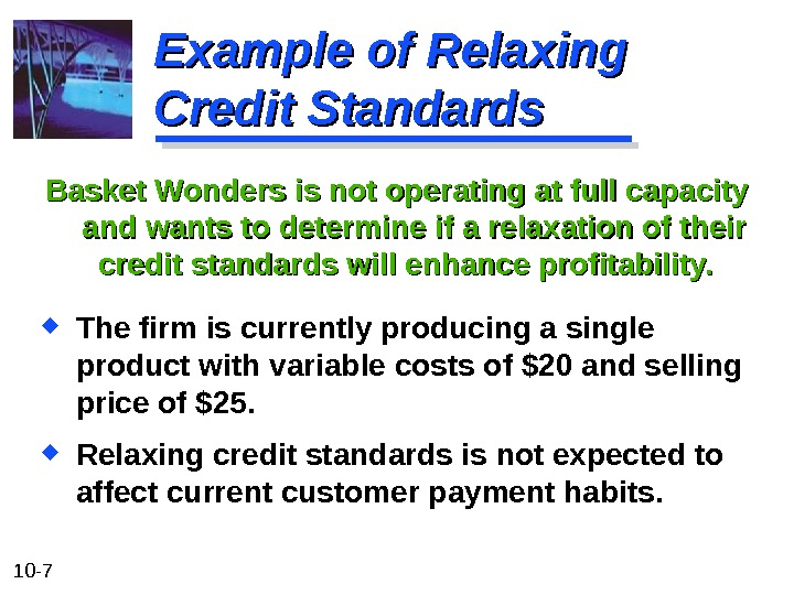 10 - 7 Example of Relaxing Credit Standards Basket Wonders is not operating at full capacity