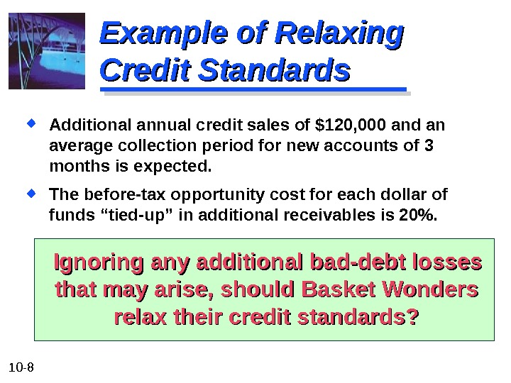 10 - 8 Example of Relaxing Credit Standards Additional annual credit sales of $120, 000 and
