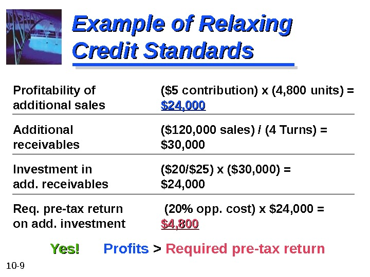 10 - 9 Example of Relaxing Credit Standards Profitability of ($5 contribution) x (4, 800 units)
