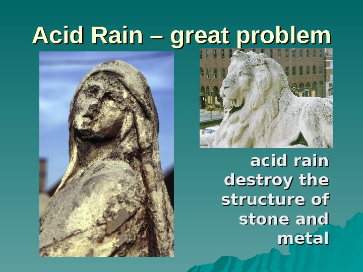 Acid Rain – great problem acid rain destroy the structure of stone and metal