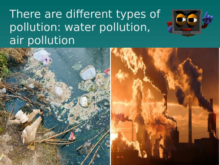 There are different types of pollution: water pollution,  air pollution