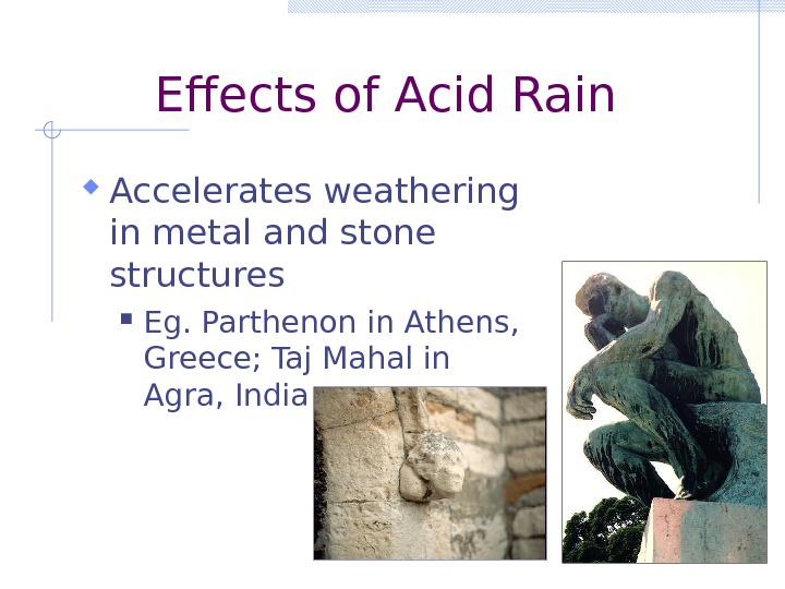 Effects of Acid Rain Accelerates weathering in metal and stone structures Eg. Parthenon in Athens,