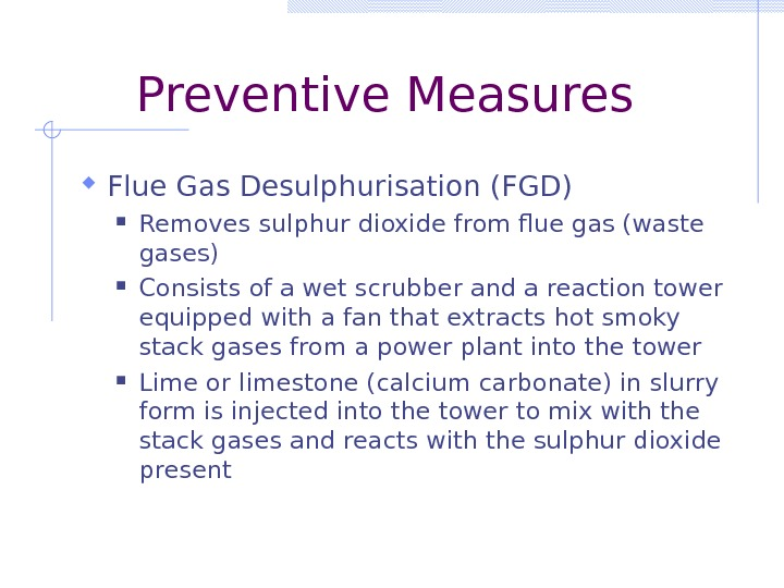 Preventive Measures Flue Gas Desulphurisation (FGD) Removes sulphur dioxide from flue gas (waste gases) Consists of