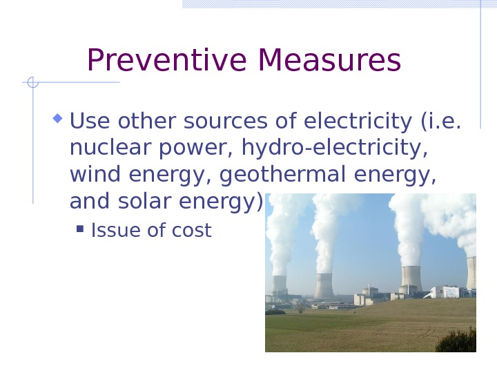 Preventive Measures Use other sources of electricity (i. e.  nuclear power, hydro-electricity,  wind energy,