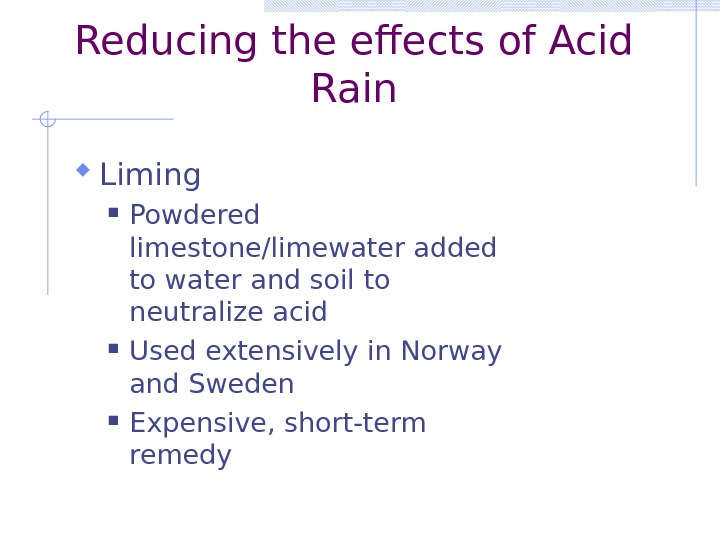 Reducing the effects of Acid Rain Liming Powdered limestone/limewater added to water and soil to neutralize