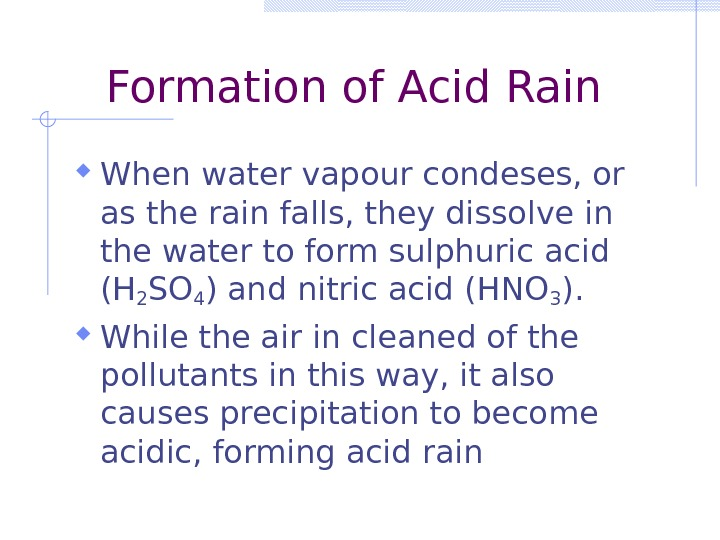 Formation of Acid Rain When water vapour condeses, or as the rain falls, they dissolve in