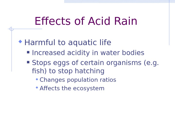 Effects of Acid Rain Harmful to aquatic life  Increased acidity in water bodies Stops eggs