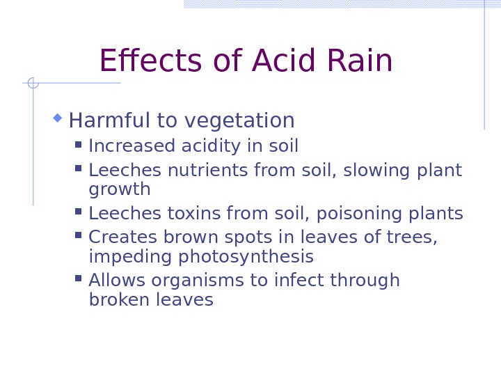 Effects of Acid Rain Harmful to vegetation Increased acidity in soil Leeches nutrients from soil, slowing