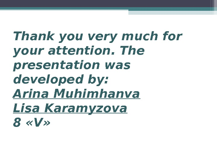 Thank you very muchfor your attention. The presentation was developed by: Arina. Muhimhanva Lisa. Karamyzova 8