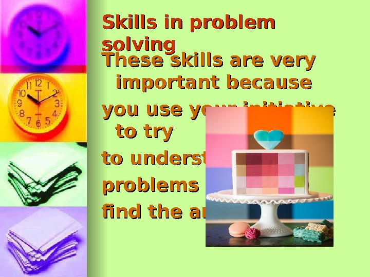 Skills in problem solving These skills are very important because your initiative to try to understand