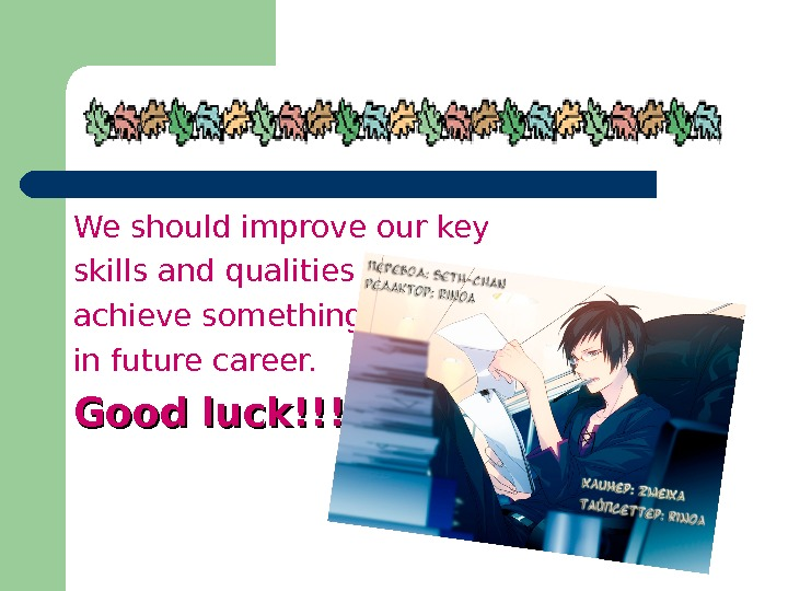 We should improve our key skills and qualities to achieve something in future career.  Good